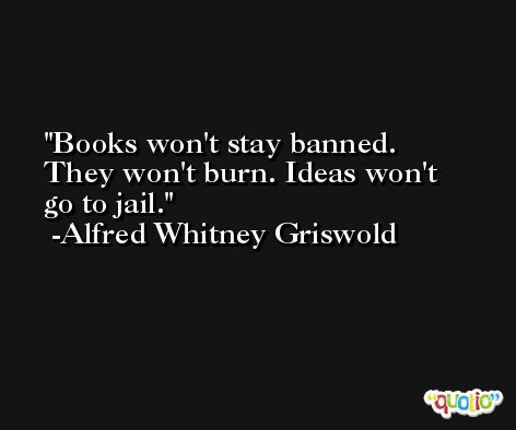 Books won't stay banned. They won't burn. Ideas won't go to jail. -Alfred Whitney Griswold