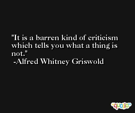 It is a barren kind of criticism which tells you what a thing is not. -Alfred Whitney Griswold