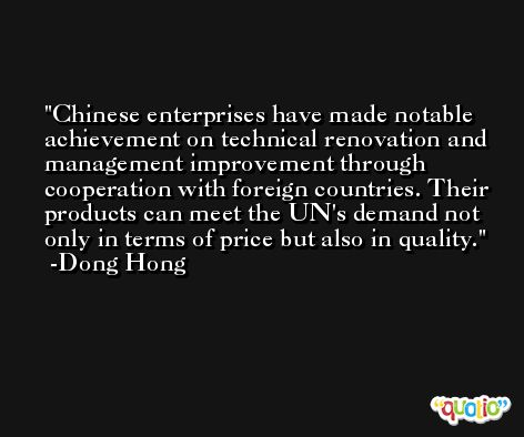 Chinese enterprises have made notable achievement on technical renovation and management improvement through cooperation with foreign countries. Their products can meet the UN's demand not only in terms of price but also in quality. -Dong Hong