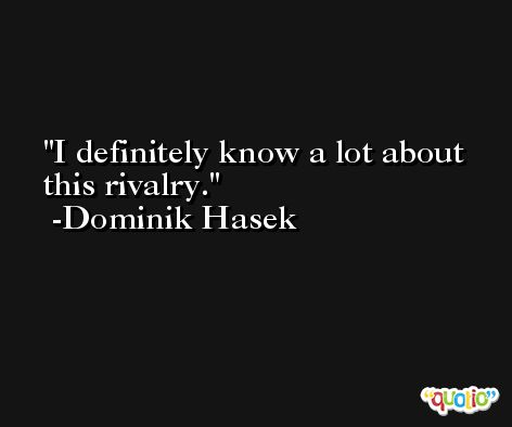 I definitely know a lot about this rivalry. -Dominik Hasek