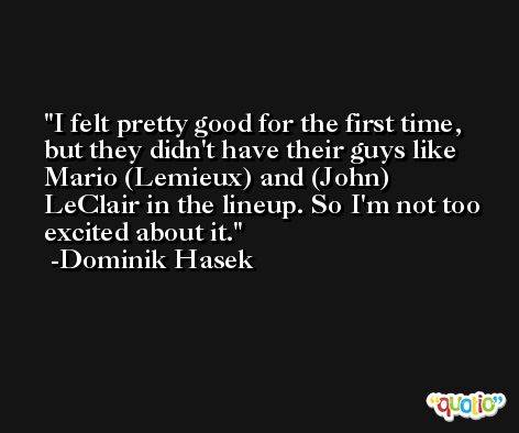 I felt pretty good for the first time, but they didn't have their guys like Mario (Lemieux) and (John) LeClair in the lineup. So I'm not too excited about it. -Dominik Hasek