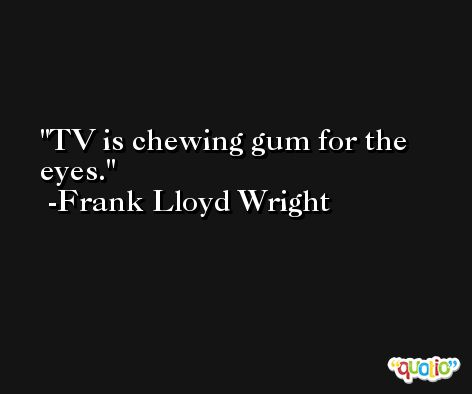 TV is chewing gum for the eyes. -Frank Lloyd Wright