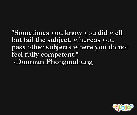 Sometimes you know you did well but fail the subject, whereas you pass other subjects where you do not feel fully competent. -Donman Phongmahung