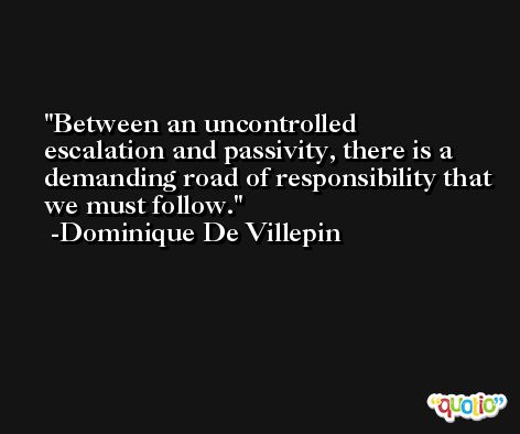 Between an uncontrolled escalation and passivity, there is a demanding road of responsibility that we must follow. -Dominique De Villepin