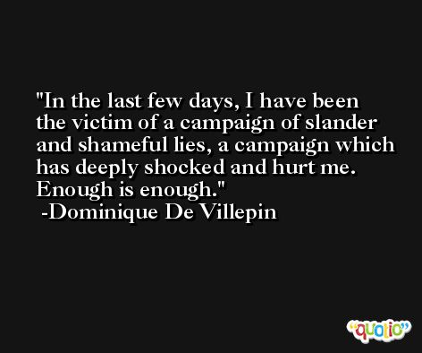 In the last few days, I have been the victim of a campaign of slander and shameful lies, a campaign which has deeply shocked and hurt me. Enough is enough. -Dominique De Villepin