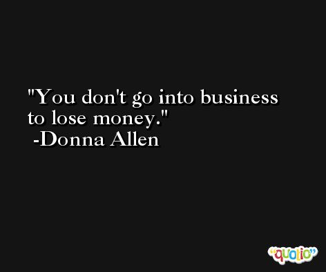 You don't go into business to lose money. -Donna Allen