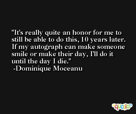 It's really quite an honor for me to still be able to do this, 10 years later. If my autograph can make someone smile or make their day, I'll do it until the day I die. -Dominique Moceanu