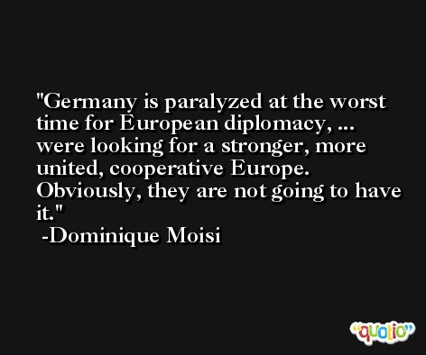 Germany is paralyzed at the worst time for European diplomacy, ... were looking for a stronger, more united, cooperative Europe. Obviously, they are not going to have it. -Dominique Moisi