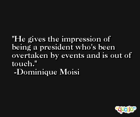 He gives the impression of being a president who's been overtaken by events and is out of touch. -Dominique Moisi
