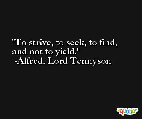 To strive, to seek, to find, and not to yield. -Alfred, Lord Tennyson