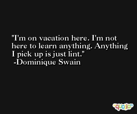 I'm on vacation here. I'm not here to learn anything. Anything I pick up is just lint. -Dominique Swain