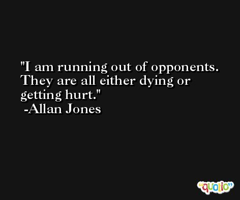 I am running out of opponents. They are all either dying or getting hurt. -Allan Jones