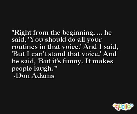 Right from the beginning, ... he said, 'You should do all your routines in that voice.' And I said, 'But I can't stand that voice.' And he said, 'But it's funny. It makes people laugh.' -Don Adams