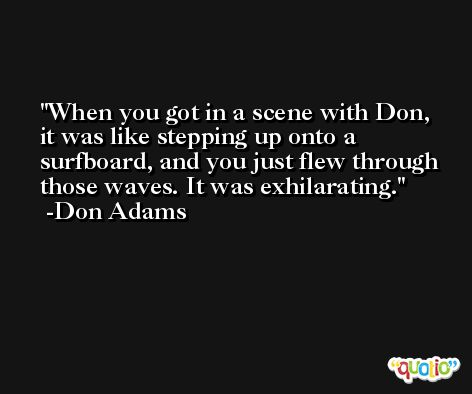 When you got in a scene with Don, it was like stepping up onto a surfboard, and you just flew through those waves. It was exhilarating. -Don Adams