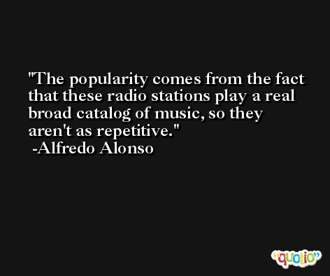 The popularity comes from the fact that these radio stations play a real broad catalog of music, so they aren't as repetitive. -Alfredo Alonso