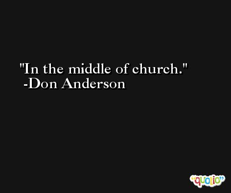 In the middle of church. -Don Anderson