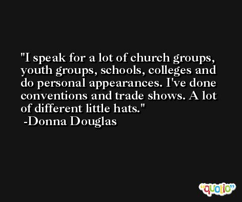 I speak for a lot of church groups, youth groups, schools, colleges and do personal appearances. I've done conventions and trade shows. A lot of different little hats. -Donna Douglas
