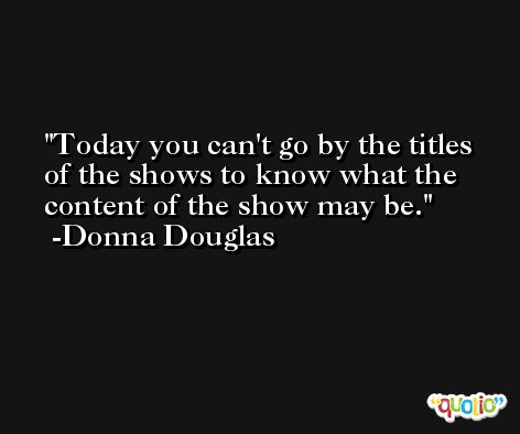 Today you can't go by the titles of the shows to know what the content of the show may be. -Donna Douglas