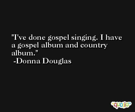 I've done gospel singing. I have a gospel album and country album. -Donna Douglas