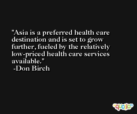 Asia is a preferred health care destination and is set to grow further, fueled by the relatively low-priced health care services available. -Don Birch