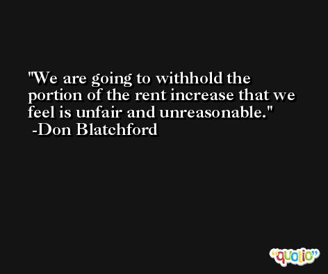 We are going to withhold the portion of the rent increase that we feel is unfair and unreasonable. -Don Blatchford