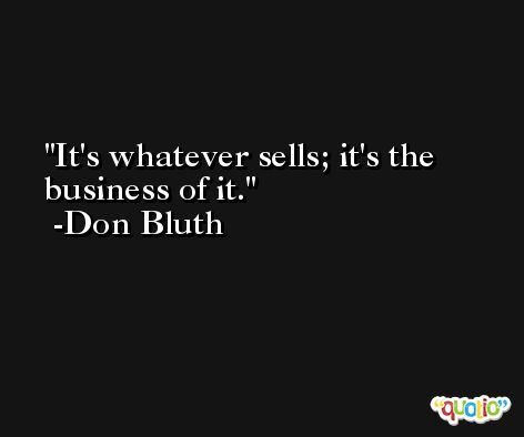 It's whatever sells; it's the business of it. -Don Bluth