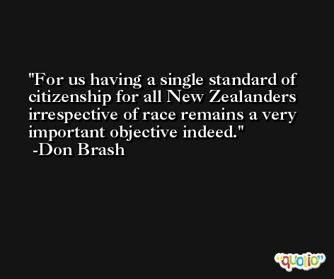 For us having a single standard of citizenship for all New Zealanders irrespective of race remains a very important objective indeed. -Don Brash