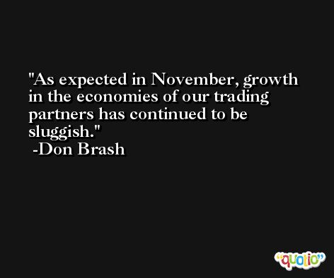 As expected in November, growth in the economies of our trading partners has continued to be sluggish. -Don Brash
