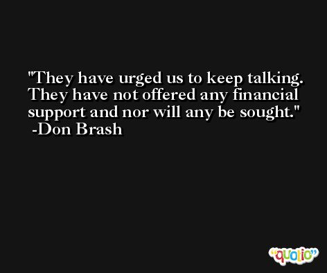 They have urged us to keep talking. They have not offered any financial support and nor will any be sought. -Don Brash