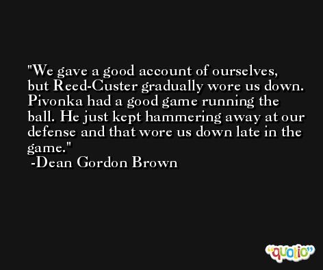 We gave a good account of ourselves, but Reed-Custer gradually wore us down. Pivonka had a good game running the ball. He just kept hammering away at our defense and that wore us down late in the game. -Dean Gordon Brown