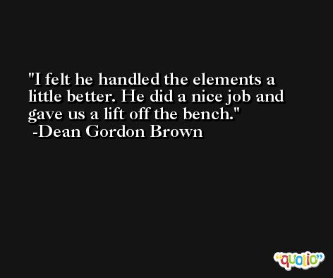 I felt he handled the elements a little better. He did a nice job and gave us a lift off the bench. -Dean Gordon Brown