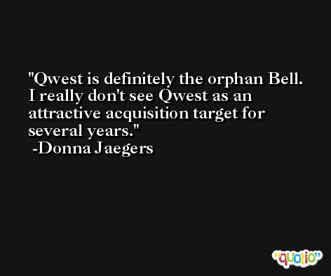 Qwest is definitely the orphan Bell. I really don't see Qwest as an attractive acquisition target for several years. -Donna Jaegers