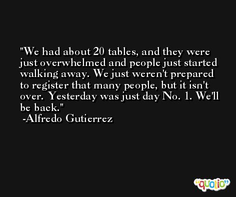 We had about 20 tables, and they were just overwhelmed and people just started walking away. We just weren't prepared to register that many people, but it isn't over. Yesterday was just day No. 1. We'll be back. -Alfredo Gutierrez