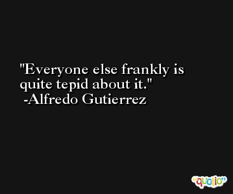 Everyone else frankly is quite tepid about it. -Alfredo Gutierrez