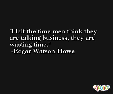 Half the time men think they are talking business, they are wasting time. -Edgar Watson Howe