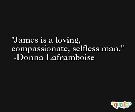 James is a loving, compassionate, selfless man. -Donna Laframboise
