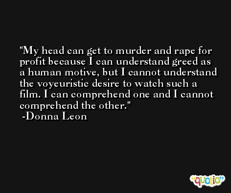 My head can get to murder and rape for profit because I can understand greed as a human motive, but I cannot understand the voyeuristic desire to watch such a film. I can comprehend one and I cannot comprehend the other. -Donna Leon