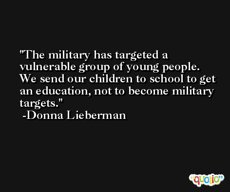 The military has targeted a vulnerable group of young people. We send our children to school to get an education, not to become military targets. -Donna Lieberman