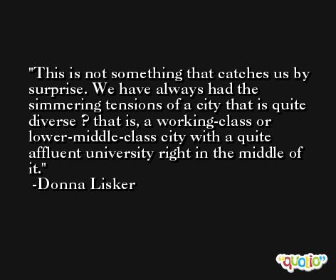 This is not something that catches us by surprise. We have always had the simmering tensions of a city that is quite diverse ? that is, a working-class or lower-middle-class city with a quite affluent university right in the middle of it. -Donna Lisker
