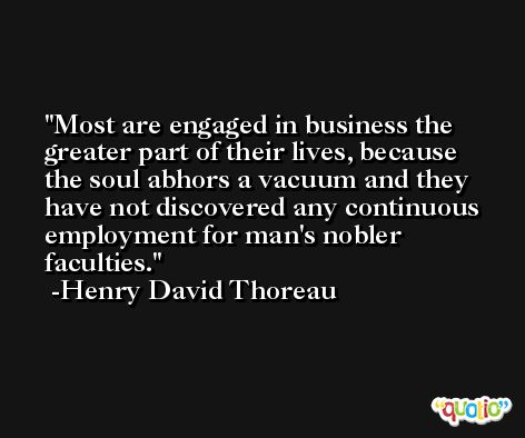 Most are engaged in business the greater part of their lives, because the soul abhors a vacuum and they have not discovered any continuous employment for man's nobler faculties. -Henry David Thoreau