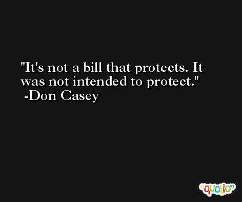 It's not a bill that protects. It was not intended to protect. -Don Casey