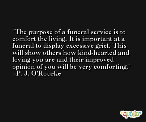 The purpose of a funeral service is to comfort the living. It is important at a funeral to display excessive grief. This will show others how kind-hearted and loving you are and their improved opinion of you will be very comforting. -P. J. O'Rourke
