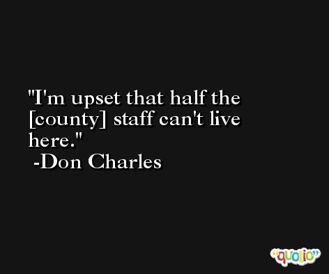 I'm upset that half the [county] staff can't live here. -Don Charles