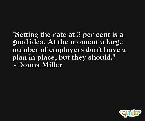 Setting the rate at 3 per cent is a good idea. At the moment a large number of employers don't have a plan in place, but they should. -Donna Miller