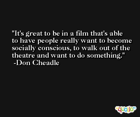 It's great to be in a film that's able to have people really want to become socially conscious, to walk out of the theatre and want to do something. -Don Cheadle