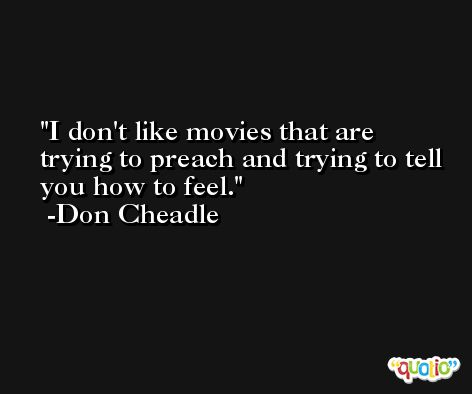 I don't like movies that are trying to preach and trying to tell you how to feel. -Don Cheadle