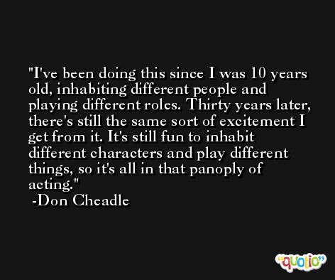 I've been doing this since I was 10 years old, inhabiting different people and playing different roles. Thirty years later, there's still the same sort of excitement I get from it. It's still fun to inhabit different characters and play different things, so it's all in that panoply of acting. -Don Cheadle