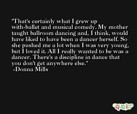 That's certainly what I grew up with-ballet and musical comedy. My mother taught ballroom dancing and, I think, would have liked to have been a dancer herself. So she pushed me a lot when I was very young, but I loved it. All I really wanted to be was a dancer. There's a discipline in dance that you don't get anywhere else. -Donna Mills