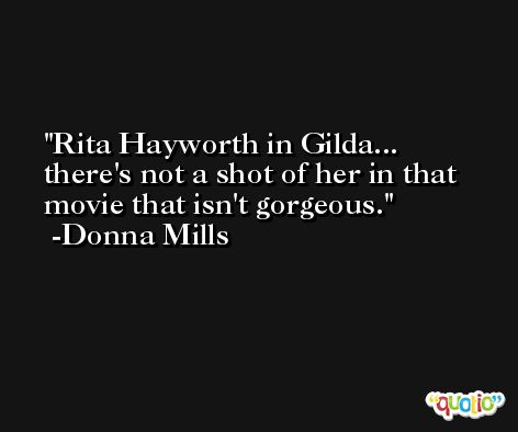 Rita Hayworth in Gilda... there's not a shot of her in that movie that isn't gorgeous. -Donna Mills