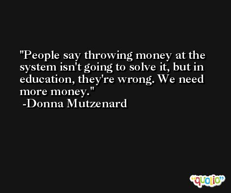 People say throwing money at the system isn't going to solve it, but in education, they're wrong. We need more money. -Donna Mutzenard